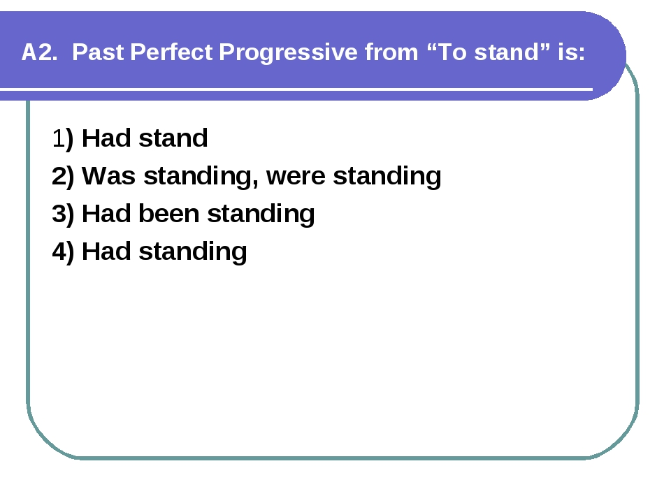 """А2. Past Perfect Progressive from """"To stand"""" is: 1) Had stand 2) Was standing..."""