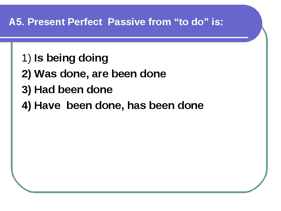 """А5. Present Perfect Passive from """"to do"""" is: 1) Is being doing 2) Was done,..."""