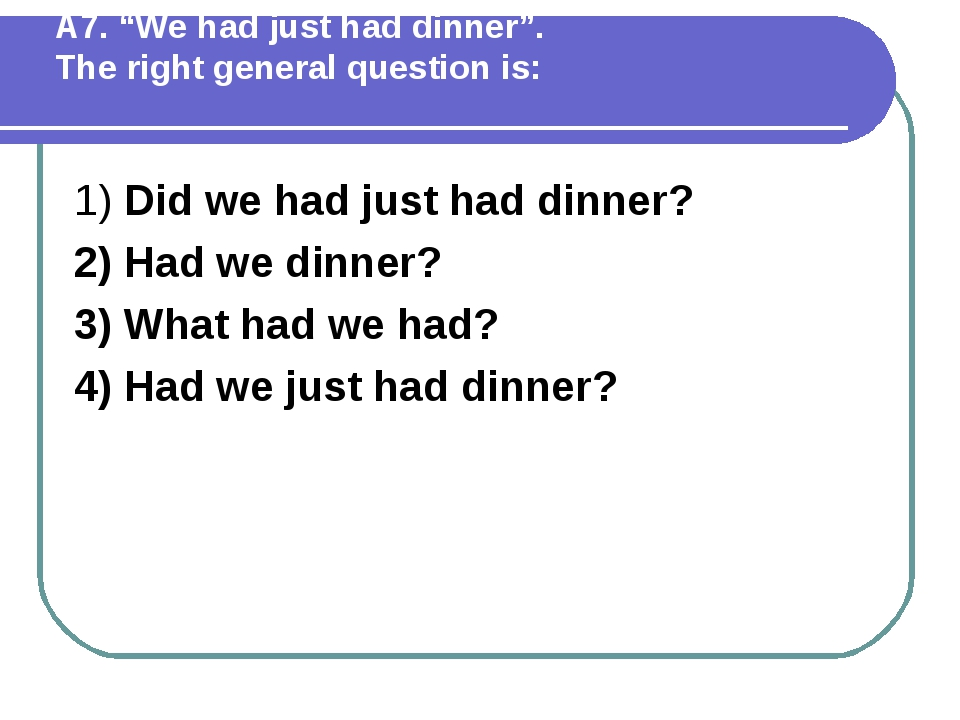 """А7. """"We had just had dinner"""". The right general question is: 1) Did we had ju..."""