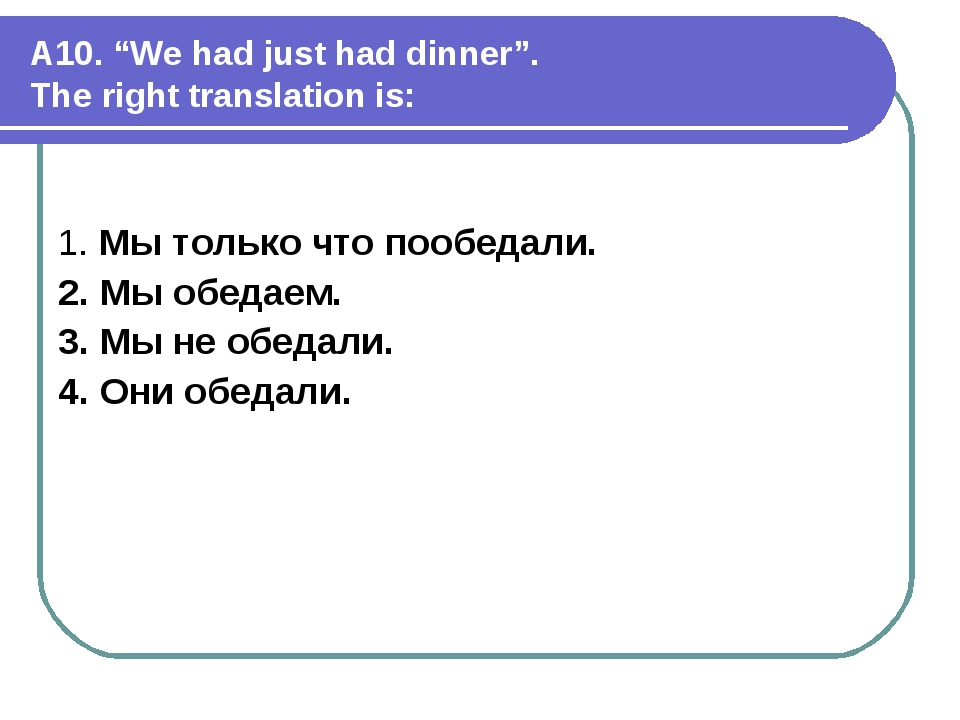 """A10. """"We had just had dinner"""". The right translation is: 1. Мы только что поо..."""