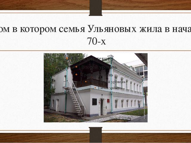 Дом в котором семья Ульяновых жила в начале 70-х