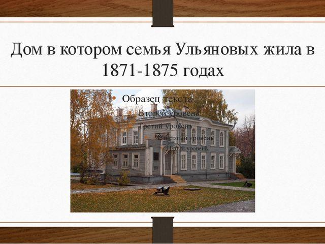 Дом в котором семья Ульяновых жила в 1871-1875 годах