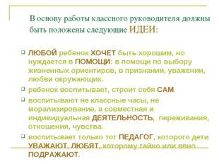 В основу работы классного руководителя должны быть положены следующие ИДЕИ: Л