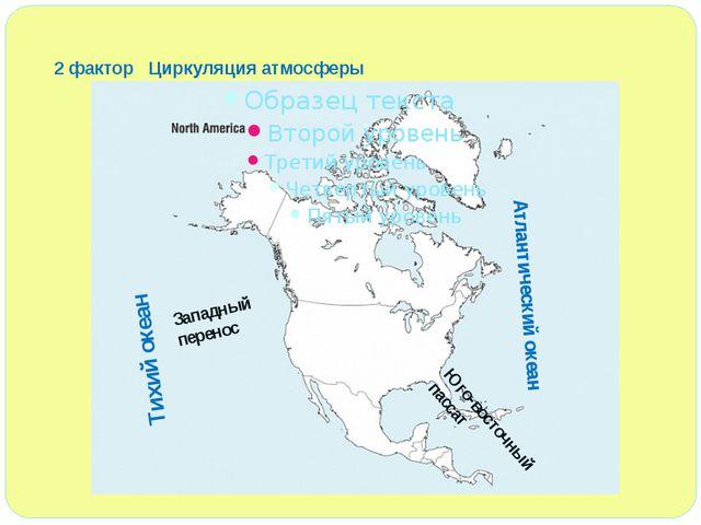 2 фактор Циркуляция атмосферы Атлантический океан Тихий океан Юго-восточный п...