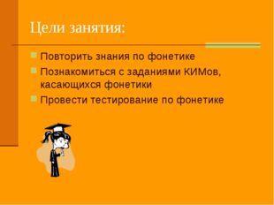 Цели занятия: Повторить знания по фонетике Познакомиться с заданиями КИМов, к