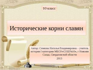 Исторические корни славян Автор: Семкова Наталья Владимировна – учитель истор