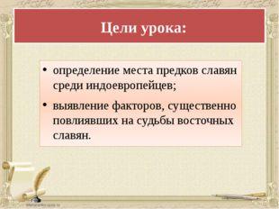 Цели урока: определение места предков славян среди индоевропейцев; выявлени