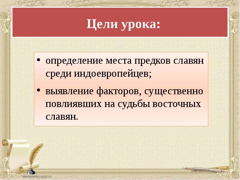 Цели урока: определение места предков славян среди индоевропейцев; выявлени...