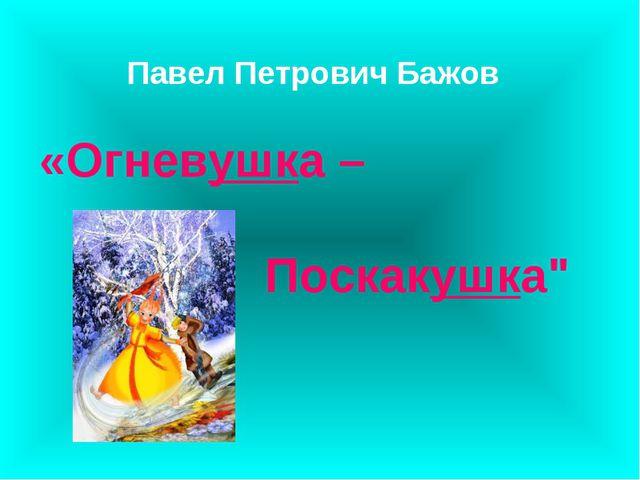 """Павел Петрович Бажов «Огневушка – Поскакушка"""""""