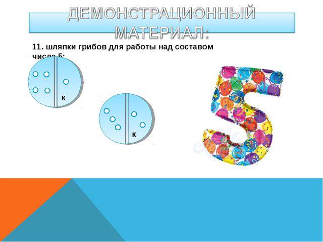 11. шляпки грибов для работы над составом числа 5: к к