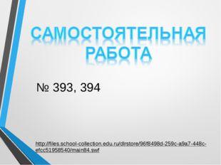 № 393, 394 http://files.school-collection.edu.ru/dlrstore/96f8498d-259c-a9a7-