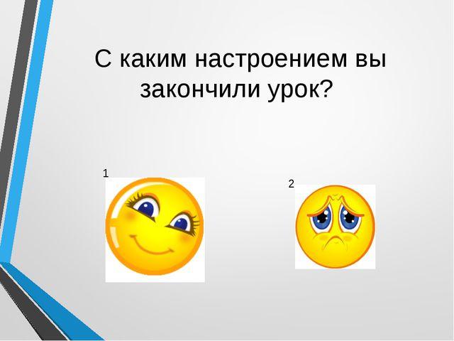 С каким настроением вы закончили урок? 1 2