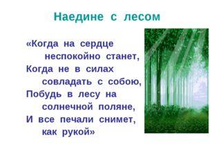 Наедине с лесом «Когда на сердце неспокойно станет, Когда не в силах совладат