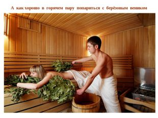 А как хорошо в горячем пару попариться с берёзовым веником