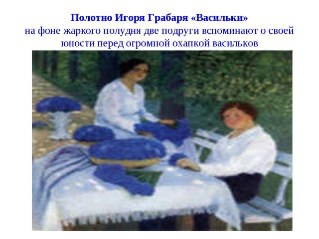 Полотно Игоря Грабаря «Васильки» на фоне жаркого полудня две подруги вспомина...