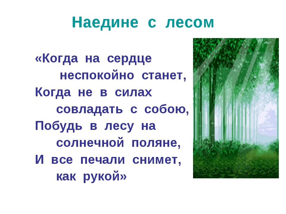 Наедине с лесом «Когда на сердце неспокойно станет, Когда не в силах совладат...