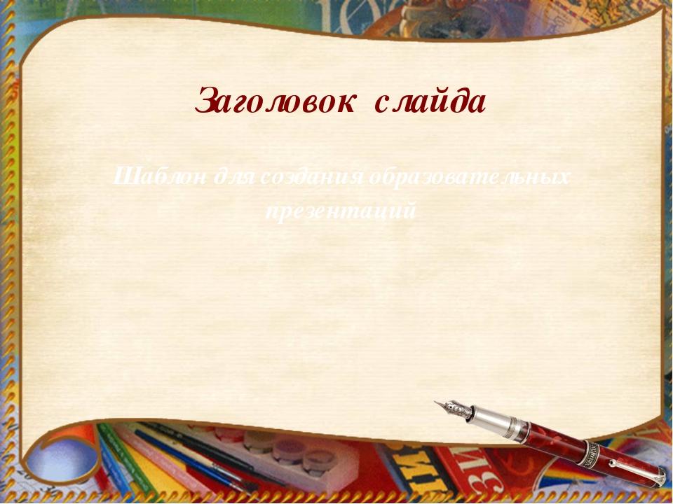Заголовок слайда Шаблон для создания образовательных презентаций