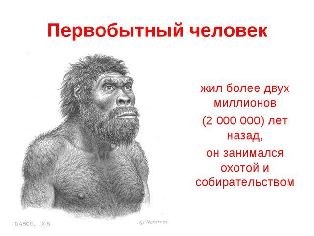 Первобытный человек жил более двух миллионов (2 000 000) лет назад, он занима...