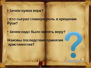 Зачем нужна вера? Кто сыграл главную роль в крещении Руси? Зачем надо было м