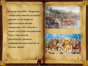 В конце лета 988 г. Владимир собрал всех киевлян на берегу Днепра и в его вод