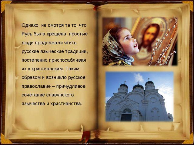 Однако, не смотря та то, что Русь была крещена, простые люди продолжали чтить...