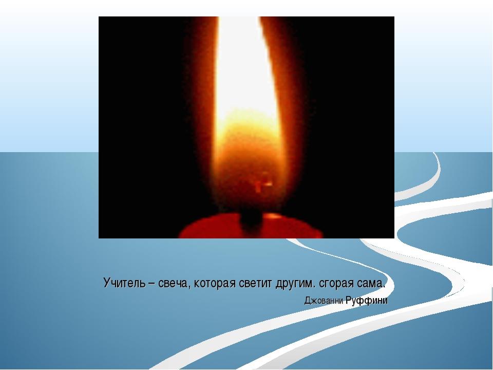Учитель – свеча, которая светит другим. сгорая сама. Джованни Руффини