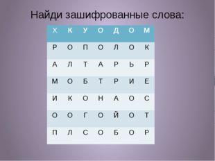 Найди зашифрованные слова: Х К У О Д О М Р О П О Л О К А Л Т А Р Ь Р М О Б Т