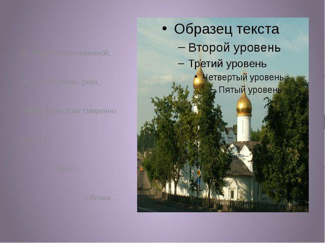 На земле благословенной, Где течёт Кубань- река, Божий храм стоит смиренно К...
