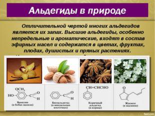 Отличительной чертой многих альдегидов является их запах. Высшие альдегиды,