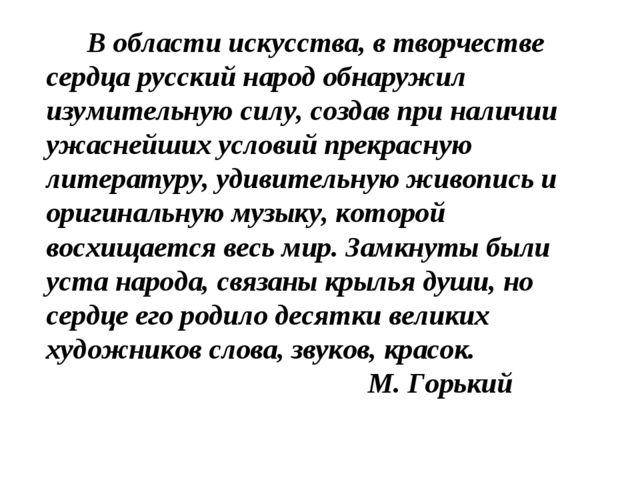 В области искусства, в творчестве сердца русский народ обнаружил изумительну...