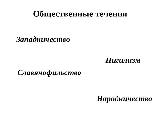 Общественные течения Западничество Славянофильство Нигилизм Народничество