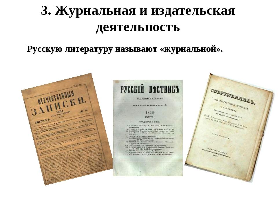 3. Журнальная и издательская деятельность Русскую литературу называют «журнал...