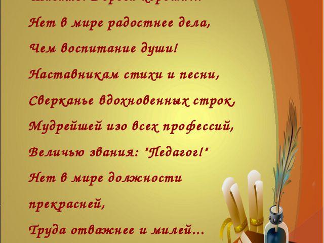 Учить трудиться, думать смело, Шагать. Дороги хороши... Нет в мире радостнее...