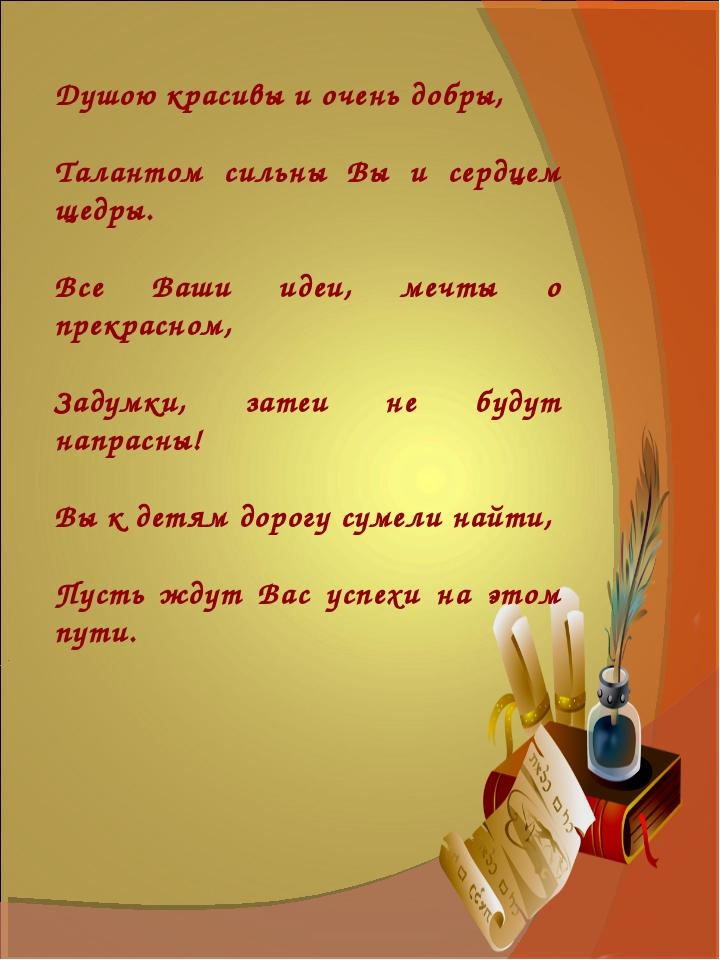 Душою красивы и очень добры, Талантом сильны Вы и сердцем щедры. Все Ваши ид...