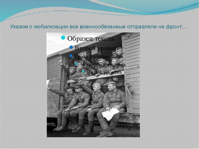 Указом о мобилизации все военнообязанные отправляли на фронт…