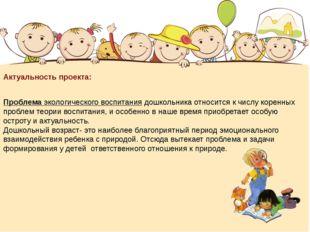Актуальность проекта: Проблема экологического воспитания дошкольника относит