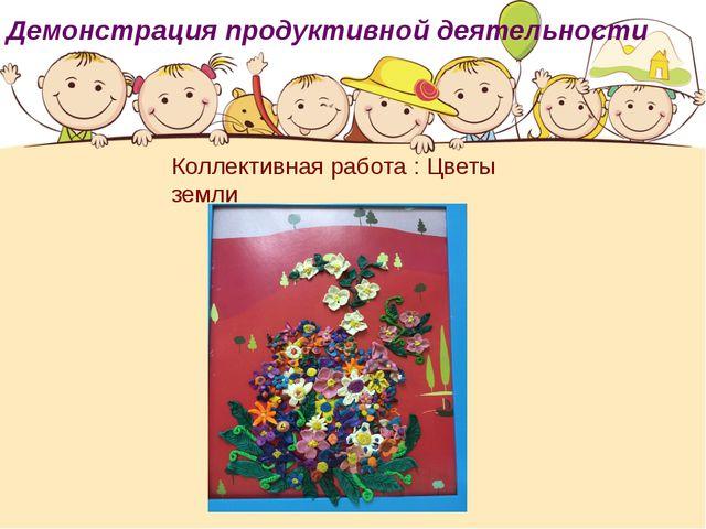Демонстрация продуктивной деятельности Коллективная работа : Цветы земли