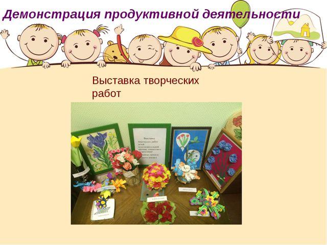Демонстрация продуктивной деятельности Выставка творческих работ