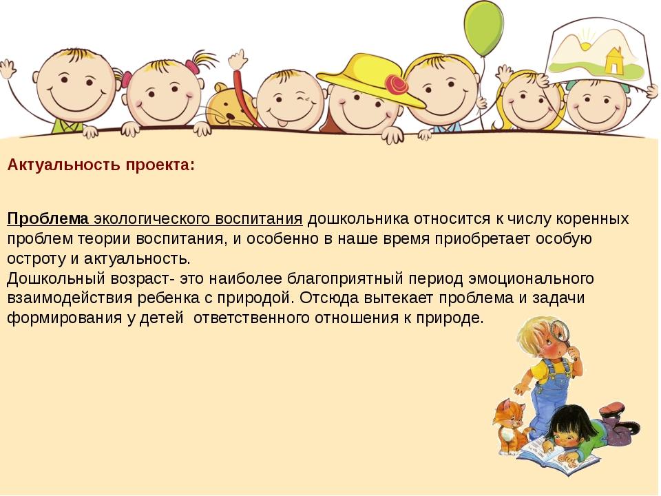 Актуальность проекта: Проблема экологического воспитания дошкольника относит...