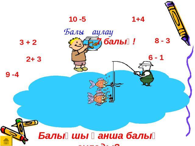 Балық аулау 3 + 2 2+ 3 10 -5 9 -4 6 - 1 8 - 3 1+4 Балықшы қанша балық аулады?...