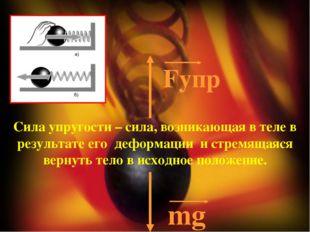 Fупр mg Сила упругости – сила, возникающая в теле в результате его деформаци