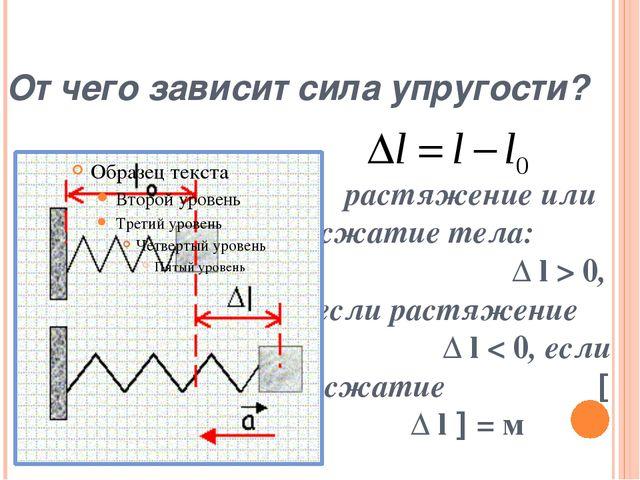 От чего зависит сила упругости? растяжение или сжатие тела: Δ l > 0, если рас...