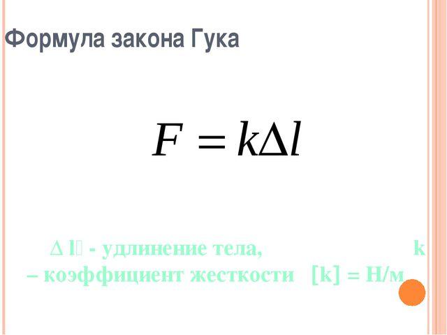 Формула закона Гука Δ l - удлинение тела, k – коэффициент жесткости k = Н/м
