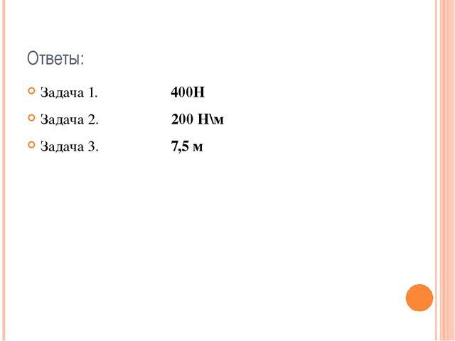 Ответы: Задача 1. 400H Задача 2. 200 H\м Задача 3. 7,5 м