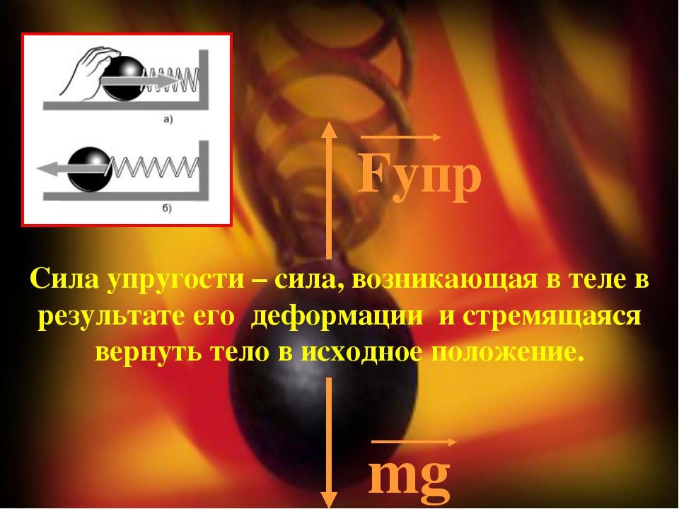 Fупр mg Сила упругости – сила, возникающая в теле в результате его деформаци...