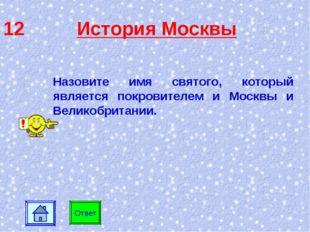 12 История Москвы Ответ Назовите имя святого, который является покровителем и