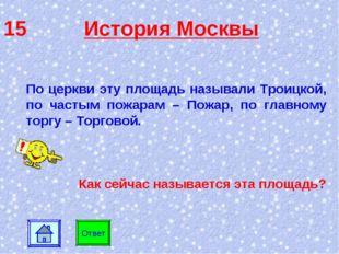 15 История Москвы Ответ По церкви эту площадь называли Троицкой, по частым по