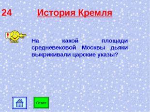 24 История Кремля На какой площади средневековой Москвы дьяки выкрикивали цар