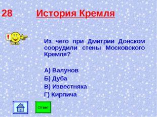 28 История Кремля Ответ Из чего при Дмитрии Донском соорудили стены Московско