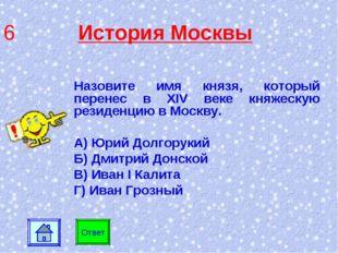 6 История Москвы Назовите имя князя, который перенес в XIV веке княжескую рез